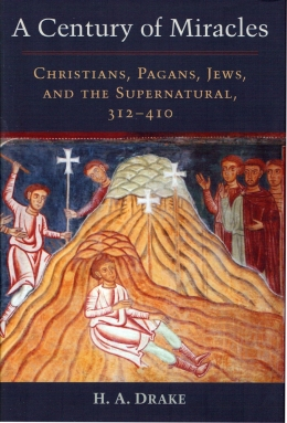 "Harold Drake's new book is titled ""A Century of Miracles: Christians, Pagans, Jews, and the Supernatural, 312-410"""